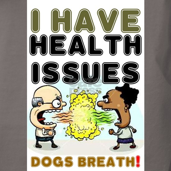 I HAVE HEALTH ISSUES - DOGS BREATH!