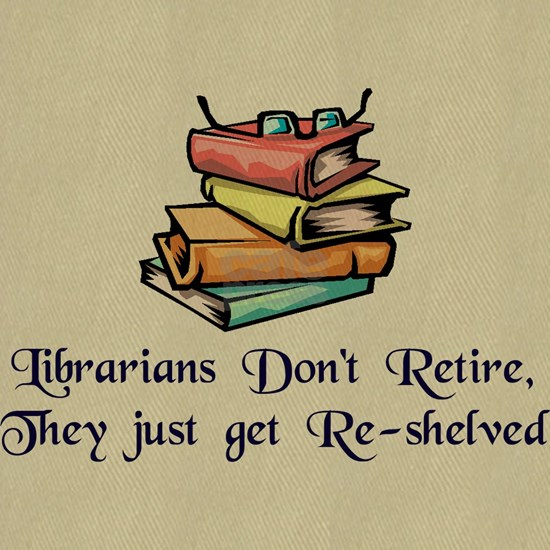 Librarians Dont Retire, They Just Get Re-Shelved
