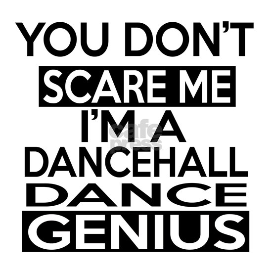 You Do Not Scare Me I Am Dancehall Dance Designs