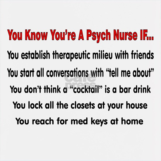 You know youre a PSYCH nurse IF
