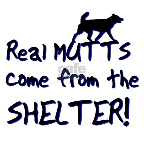 Real Mutts Come From The Shelter