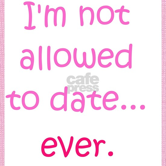 Im not allowed to date...ever.