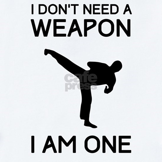 Don't need weapon I am one