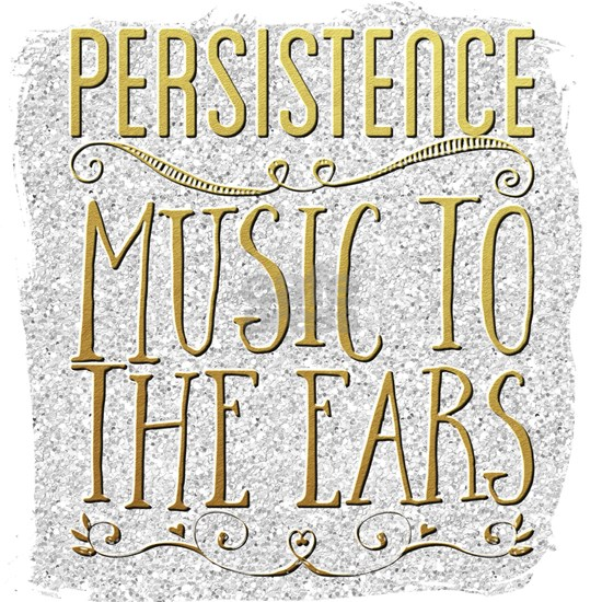 Persistence. Music to the ears.