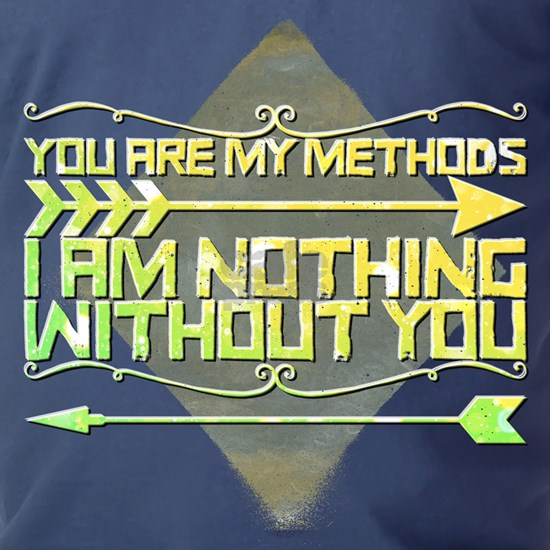 You are my methods. I am nothing without you.