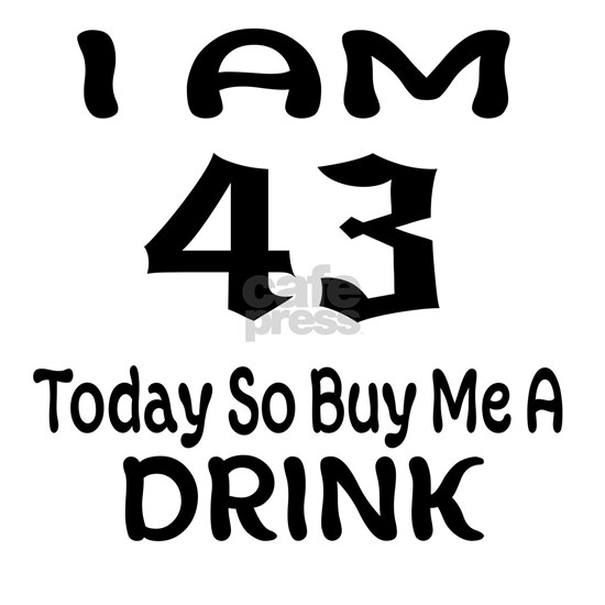 43 Today So Buy Me A Drink