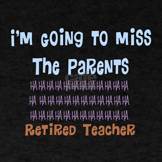 retired teacher I will miss the PARENTS
