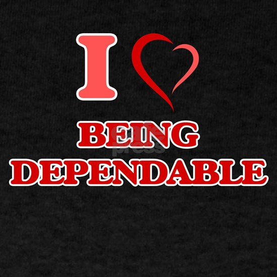 I Love Being Dependable
