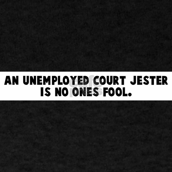 An_unemployed_court_jester_is_no_ones_fool