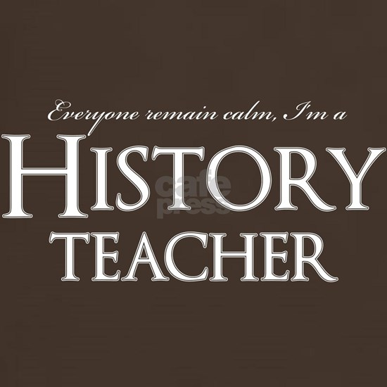 Remain Calm, Im A History Teacher