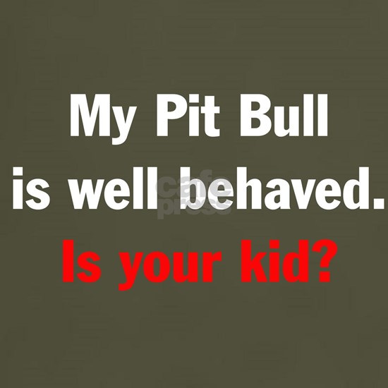 My Pit Bull is well behaved. Is yor kid?