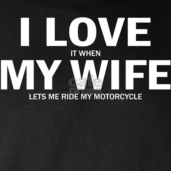I Love It When My Wife Lets Me Ride My Motorcycle