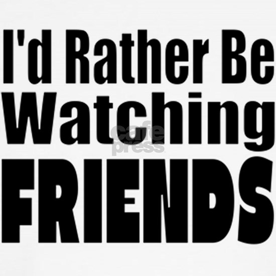 I'd Rather be Watching FRIENDS