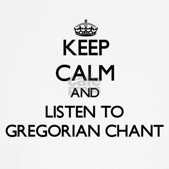 Keep calm and listen to GREGORIAN CHANT