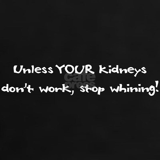 Unless YOUR kidneys dont work, stop whining! (whit