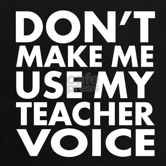 Dont Make Me Use My Teacher Voice