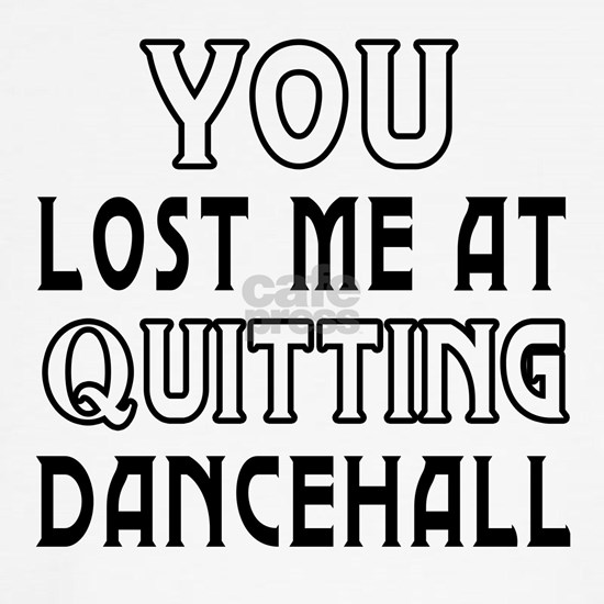 You lost me at quitting Dancehall dance