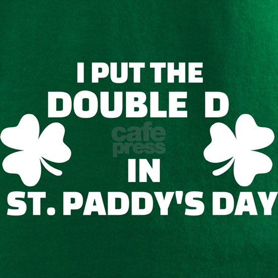 I put the double D in St. Paddys day