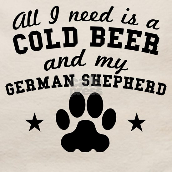 All I Need Is A Cold Beer And My German Shepherd