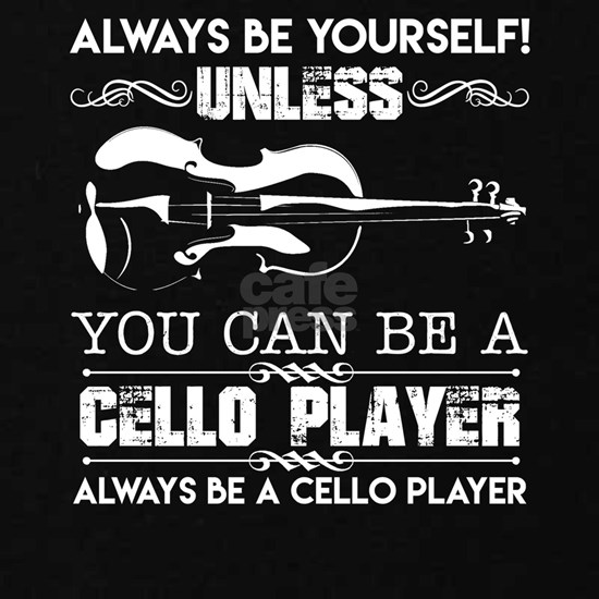 Be Yourself Unless You Can Be A Cello Player