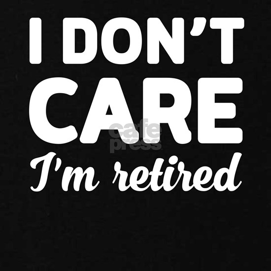 I don't care I'm retired t-shirt design