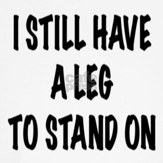 I Still Have a Leg to Stand On , t shirt