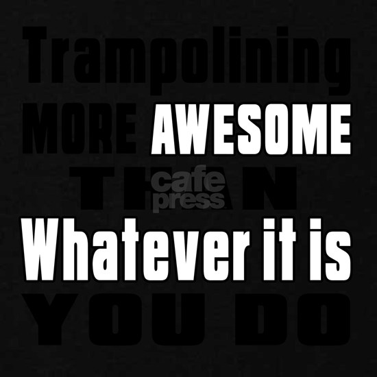 Trampolining More Awesome Than Whatever It Is You