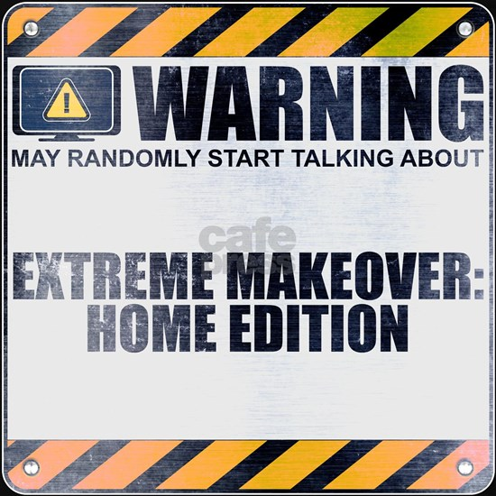 Warning: Extreme Makeover: Home Edition