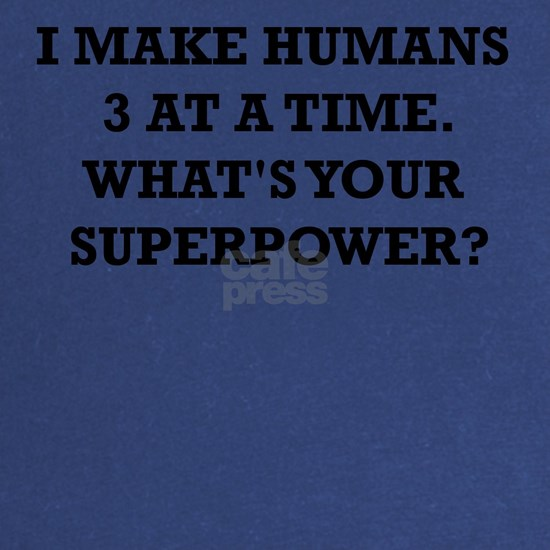 I MAKE HUMANS 3 AT A TIME WHATS YOUR SUPERPOWER