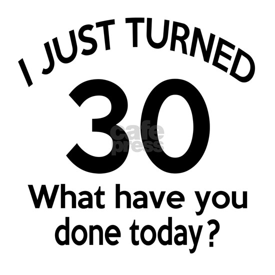 I Just Turned 30 What Have You Done Today ?