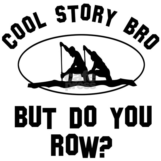 Cool story Bro But Do You Rowing?