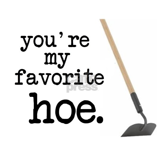 You're My Favorite Hoe