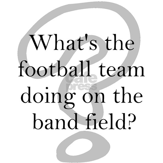 Whats the football team doing on the band field T-