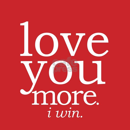 love you more.i win.