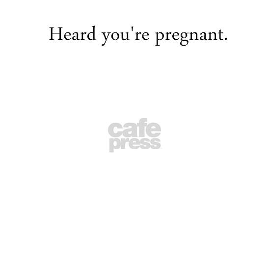 Heard youre pregnant