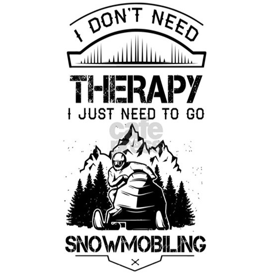 I Don't Need Therapy Just to Go Snowmobiling