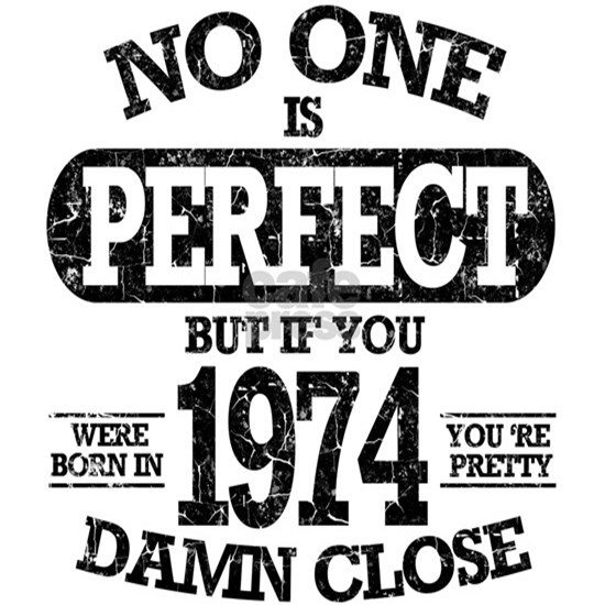 NO ONE IS PERFECT BUT IF YOU WERE BORN IN 1974 YO