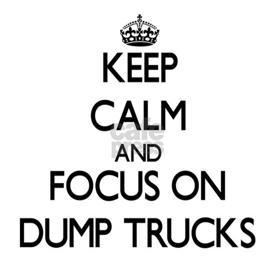 Keep Calm and focus on Dump Trucks