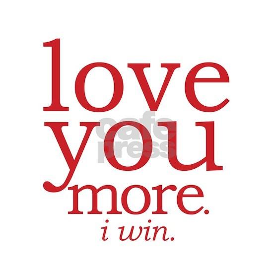 love you more. I win.
