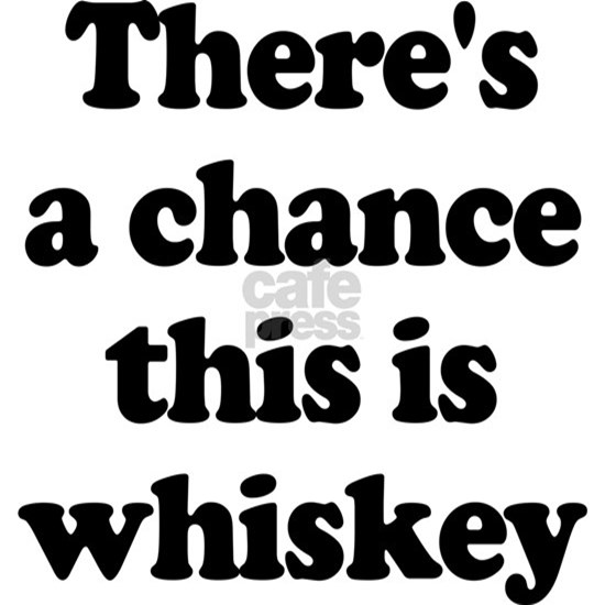 There's a Chance This is Whiskey