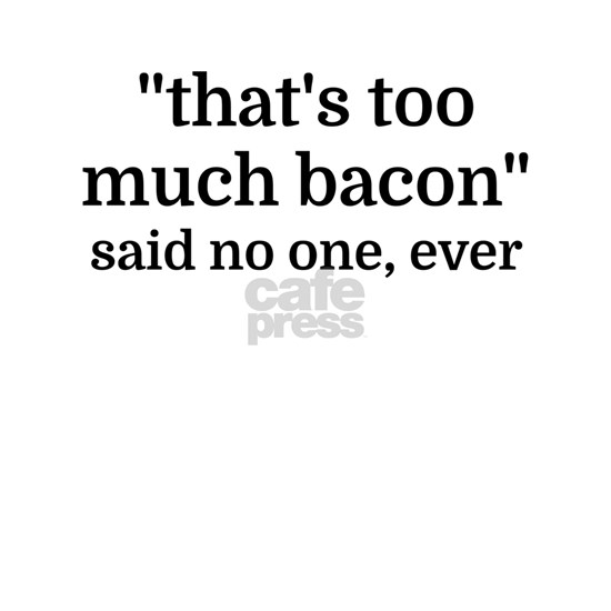 That's too much bacon - said no one, ever