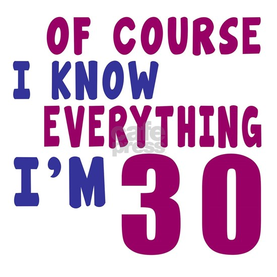 I Know Everythig I Am 30
