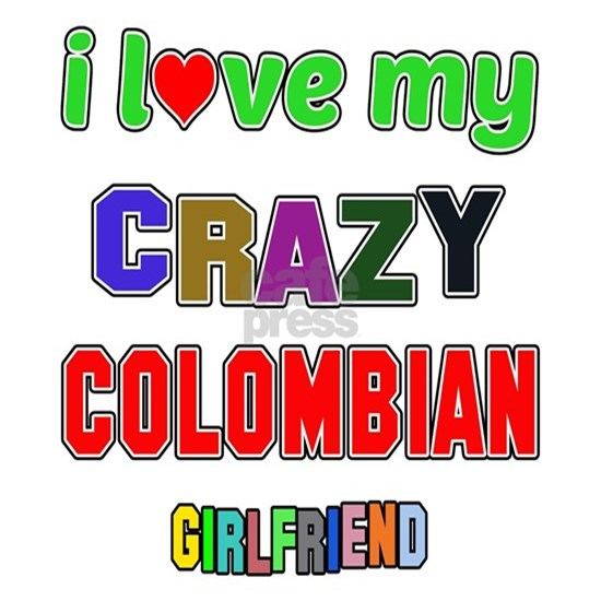 I love my crazy Colombian Girlfriend