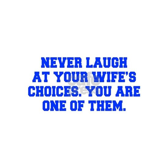 Never laugh at your wife s choices You are one of