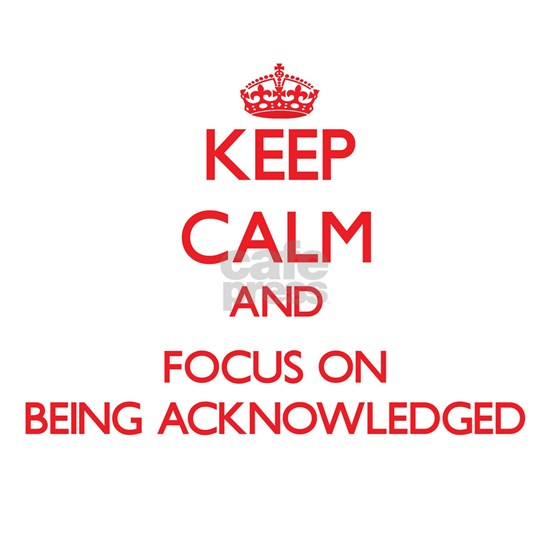 Keep Calm and focus on Being Acknowledged