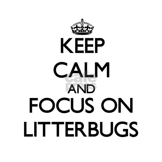 Keep Calm and focus on Litterbugs