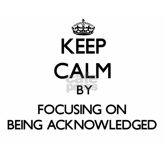 Keep Calm by focusing on Being Acknowledged