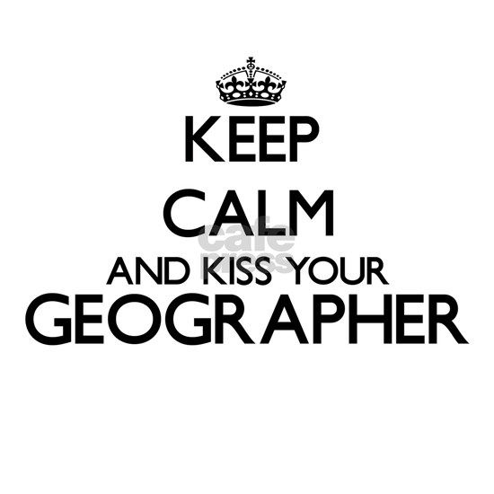Keep calm and kiss your Geographer