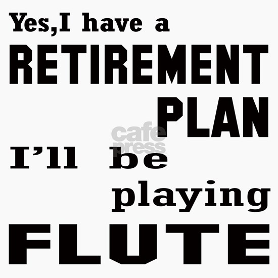 Yes, I have a Retirement plan Ill be playing flute