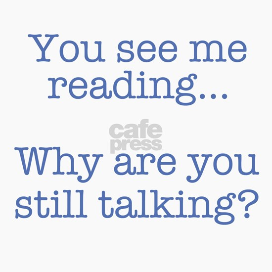 You See Me Reading...Why Are You Still Talking?